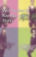 Wet The Bed (A Ray Ray Love Story) by MindlessStoriesTm