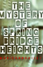 The Mystery Of SpringBridge Heights (Complete) by marieandhailey
