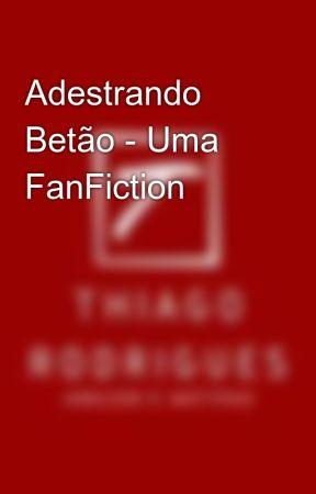 Adestrando Betão - Uma FanFiction by Thiiiago_Rodriguesss