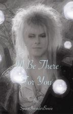 I'll Be There For You (COMPLETE) - Labyrinth Fanfic By SpaceInvaderBowie by SpaceInvaderBowie