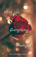 With you everything changed by Livethelifeyouchoose