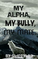 My Alpha,My,Bully,My Mate. {NOT EDITED} by ladeeykay