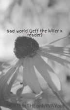 sad world (jeff the killer x reader) by DEATHisTHEonlyWAYout