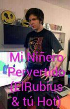 Mi Niñero Pervertido (ElRubius y tú Hot) by Criaturita13_Doblas