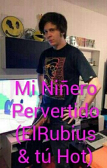 Mi Niñero Pervertido (ElRubius y tú Hot)