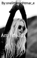 Am I dead?  by onelittlenightmar_e