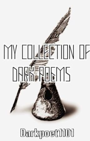 My collection of dark poems (whenever I feel like writing) by Darkpoet1101