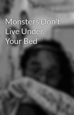 Monsters Don't Live Under Your Bed by MissAmericanPyscho