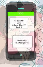 To Save My Love, A Zane~Chan FF (Book 2.5) by TheMeanyLover