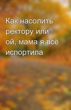Как насолить ректору или ой, мама я всё испортила  by Ketyalek