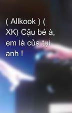 ( Allkook ) ( XK) Cậu bé à, em là của tụi anh ! by Kyo_Kookie