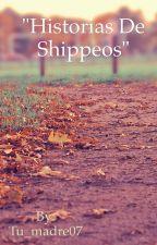 Historias de Shippeos by Tu_madre07