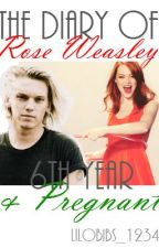 The Diary Of Rose Weasley- Sixth Year And Pregnant by lily_h98