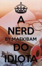A Nerd Do Idiota by MaekiBam