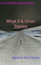 What If & Other Stories by LoverOfBooksAndMusic