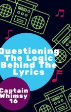 Questioning The Logic Behind The Lyrics by CaptainWhimsy16