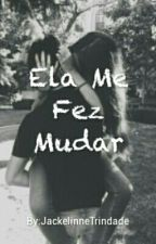 Ela Me Fez Mudar.  by JackelinneTrindade