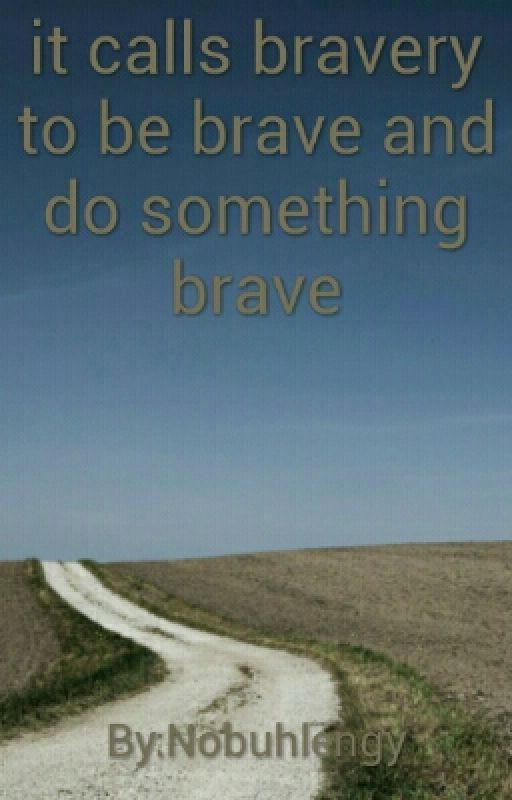It calls BRAVERY to be BRAVE and do something BRAVE by Nobuhlengy