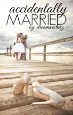 Accidentally Married by DreamsXStarz