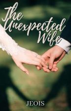 The Unexpected Wife (Completed) by aajoyxx