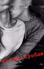 Ты моя проблема💙 by Zelenoglazka_16