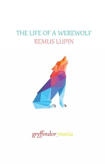 The Life of a Werewolf || Remus Lupin