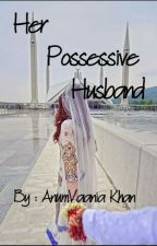 Her Possessive Husband by AnumVaania