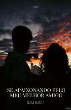 Apaixonada Pelo Meu Melhor Amigo  by laur_beatriz