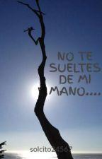 NO TE SUELTES DE MI MANO.... by solcito24567