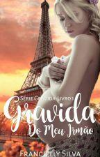 Grávida Do Meu Irmão -Série Grávida-Livro1 by FranciellySilva22
