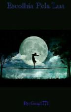 Escolhida Pela Lua by Grazi_diass