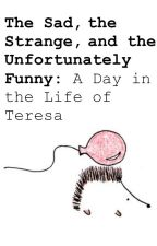 The Sad, the Strange, and the Unfortunately Funny: A Day in the Life of Teresa by fanwarrioratl