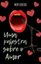 Uma Palestra Sobre O Amor by MeryRibeiro
