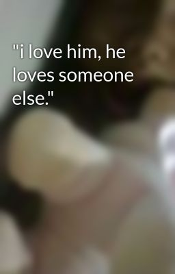 """i love him, he loves someone else."""