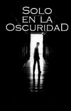 Sólo En La Oscuridad  by OscarMejia121