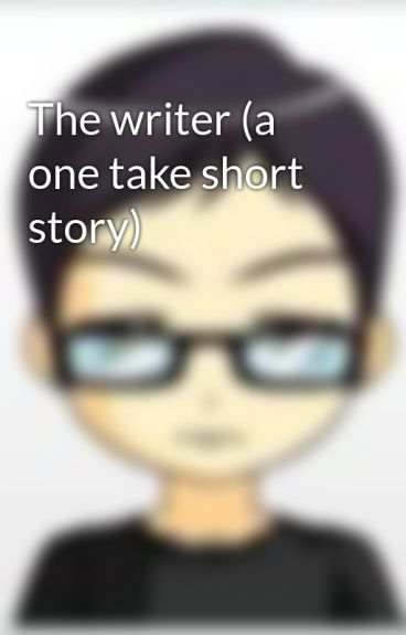 The writer (a one take short story) by 781227josh