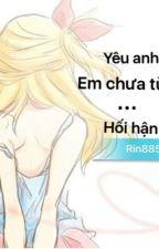 Yêu anh, em chưa từng...hối hận! by Rin885