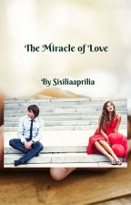 The miracle of love (TAMAT) by Sisiliaaprilia