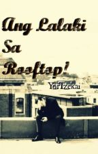 Ang Lalaki sa Rooftop! [Completed] by YorTzekai