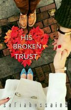 HIS BROKEN TRUST (Completed) by safiahussain9