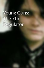 Young Guns: The 7th Regulator by Fangirl_Queen_160