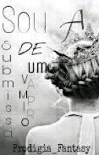 Sou a Submissa De Um Vampiro by Prodigia_Fantasy