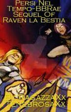 Persi Nel Tempo~BBRae  Sequel Of Raven la Bestia by RagazzaXxTenebrosaXx