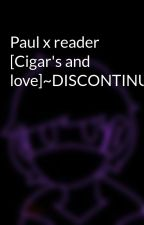 Paul x reader [Cigar's and love]~Discontinued~ by Neplay13