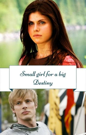 Small girl for a big Destiny~ Arthur pendragon (Merlin fan fiction)