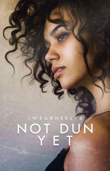 Not Dun Yet   ✓