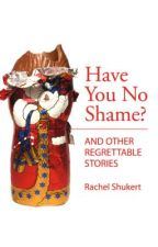 Have You No Shame? And Other Regrettable Stories by RachelShukert