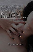 When Love Starts to Burn... (ON HOLD!!)  by wishurwa