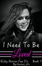 I Need To Be Loved (Ricky Horror Fan Fic) [Book #1] by iluvsws_ptv
