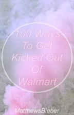 100 Ways To Get Kicked Out Of Walmart by MatthewsBieber